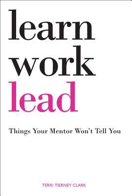 Learn, work, lead : things your mentor won't tell you
