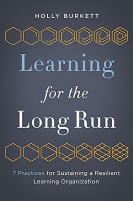 Learning for the long run : 7 practices for sustaining a resilient learning organization by Holly Burkett
