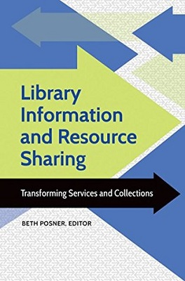Library information and resource sharing : transforming services and collections by Beth Posner, editor ; foreword by Anne K. Beaubien