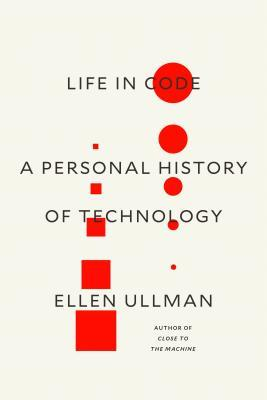 Life in code : a personal history of technology by Ellen Ullman