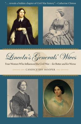 Lincoln's generals' wives : four women who influenced the Civil War-for better and for worse