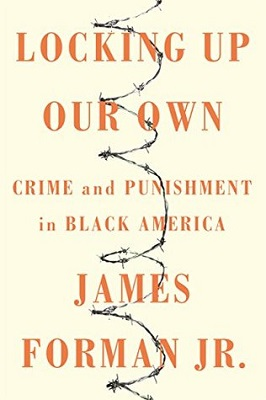 Locking up our own : crime and punishment in black America by James Forman, Jr