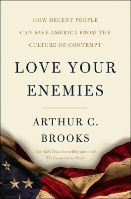 Love your enemies: how decent people can save America from our culture of contempt by Arthur C. Brooks
