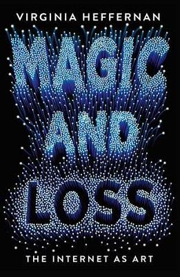 book cover for Magic and loss : the Internet as art / Virginia Heffernan