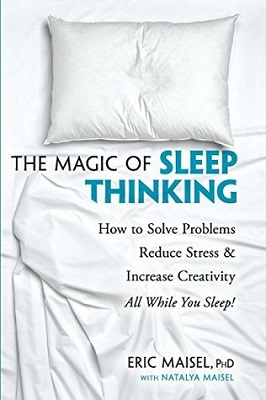 The magic of sleep thinking: how to solve problems, reduce stress, and increase creativity while you sleep by Eric Maisel, Ph.D. with Natalya Maisel
