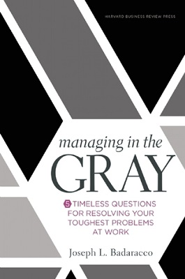 Managing in the gray : five timeless questions for resolving your hardest problems at work