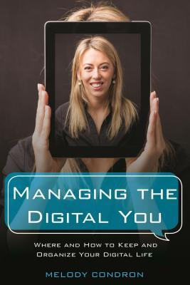 Managing the digital you : where and how to keep and organize your digital life by Melody Condron