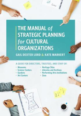 The Manual of strategic planning for cultural organizations : a guide for museums, performing arts, science centers, public gardens, heritage sites, libraries, archives, and zoos by Gail Dexter Lord and Kate Markert