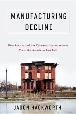 Manufacturing decline: how racism and the conservative movement crush the American rust belt by Jason Hackworth