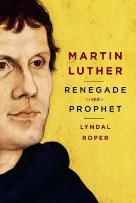 Martin Luther : renegade and prophet by Lyndal Roper