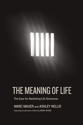 The meaning of life: the case for abolishing life sentences by Marc Mauer and Ashley Nellis; featuring six portraits of lifers by Kerry Myers