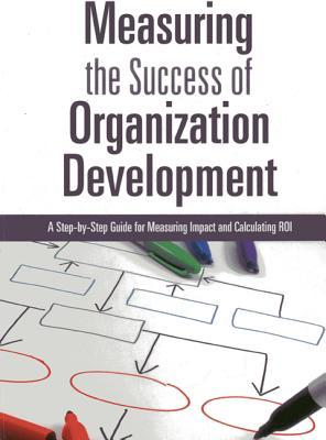 Measuring the success of organization development : a step-by-step guide to measuring impact and calculating ROI