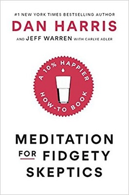 Meditation for fidgety skeptics: a 10% happier how-to book by Dan Harris and Jeff Warren, with Carlye Adler