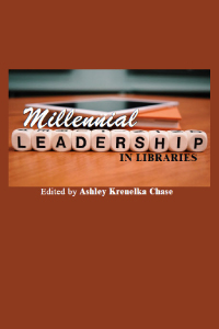 Millennial leadership in libraries edited by Ashley Krenelka Chase