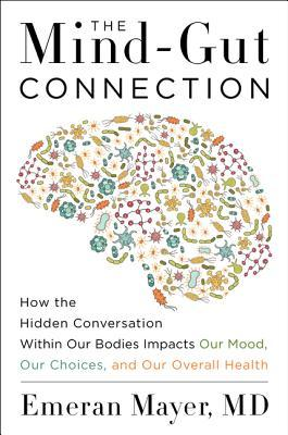 Mind-gut connection : how the hidden conversation within our bodies impacts our mood, our choices, and our overall health