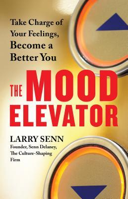 The mood elevator : take charge of your feelings, become a better you by Larry Senn