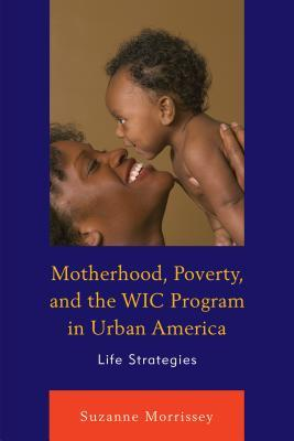 cover for Motherhood, poverty, and the WIC program in urban America : life strategies