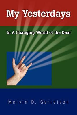 My yesterdays : in a changing world of the deaf By Mervin D. Garretson