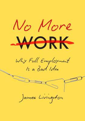No more work : why full employment is a bad idea