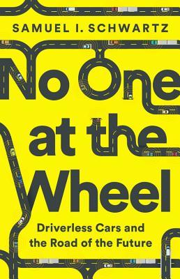 No one at the wheel: driverless cars and the road of the future by Samuel I. Schwartz with Karen Kelly