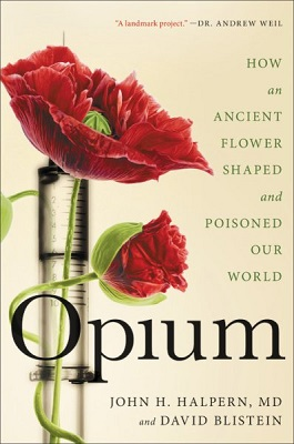 Opium: How an ancient flower shaped and poisoned our world by John H. Halpern, MD, and David Blistein