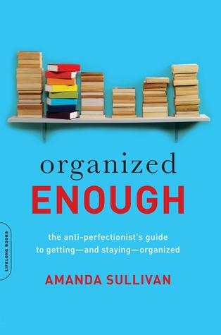 Organized enough : the anti-perfectionist's guide to getting-and staying-organized By Amanda Sullivan