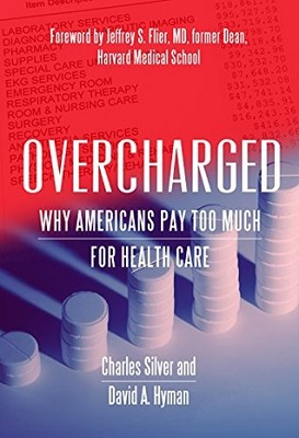Overcharged: why Americans pay too much for health care by Charles Silver, David A. Hyman; foreword by Jeffrey S. Flier, MD, former Dean, Harvard Medical School