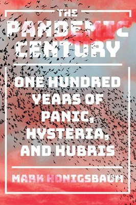 The pandemic century: One hundred years of panic, hysteria, and hubris by Mark Honigsbaum