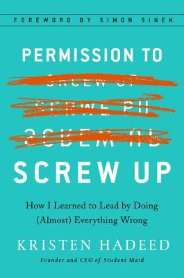 Permission to screw up : how I learned to lead by doing (almost) everything wrong by Kristen Hadeed ; foreword by Simon Sinek