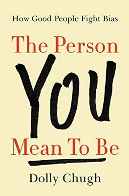 The person you mean to be: how good people fight bias by Dolly Chugh; foreword by Laszlo Bock
