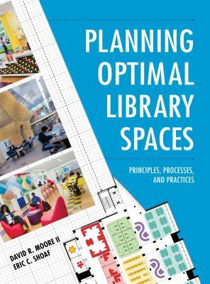 Planning optimal library spaces: principles, processes, and practices by David R. Moore II, Eric C. Shoaf