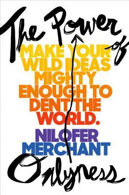 The power of onlyness : make your wild ideas mighty enough to dent the world by Nilofer Merchant