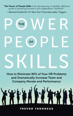 The power of people skills : how to eliminate 90% of your HR problems ansd dramatically increase team and company performance by Trevor Throness