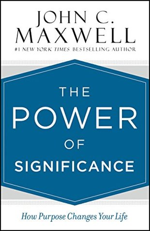 The power of significance : how purpose changes your life By John C. Maxwell