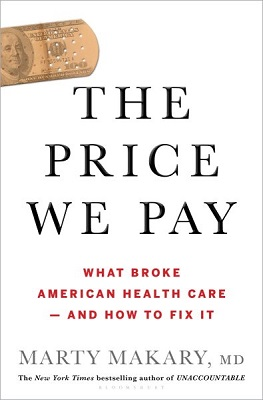 The price we pay: what broke American health care--and how to fix it by Marty Makary, MD