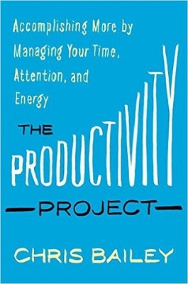 The productivity project : accomplishing more by managing your time, attention, and energy better by Chris Bailey