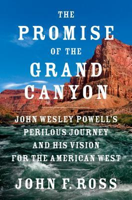 The promise of the Grand Canyon: John Wesley Powell's perilous journey and his vision for the American West by John F. Ross