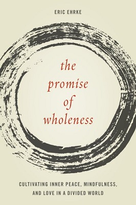 The promise of wholeness: cultivating inner peace, mindfulness, and love in a divided world by Eric Ehrke