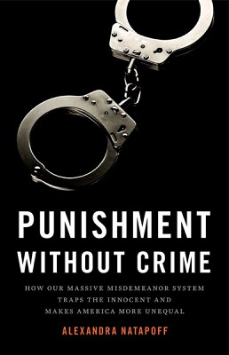 Punishment without crime: how our massive misdemeanor system traps the innocent and makes America more unequal by Alexandra Natapoff
