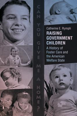 Raising government children: a history of foster care and the American welfare state by Catherine E. Rymph