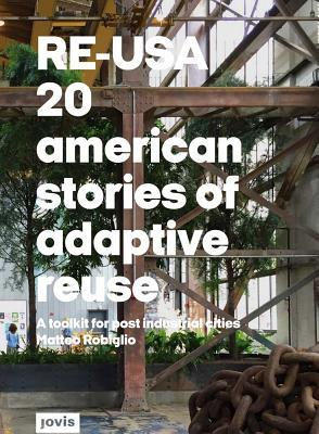 RE-USA : 20 American stories of adaptive reuse, a toolkit for post-industrial cities by Matteo Robiglio