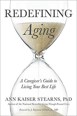 Redefining aging: a caregiver's guide to living your best life by Ann Kaiser Stearns, PhD; foreword by J. Raymond DePaulo, Jr., MD