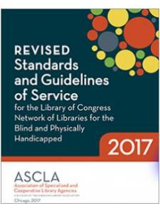 Revised standards and guidelines of service for Library of Congress network of libraries for the blind and physically handicapped, 2017 by Association of Specialized and Cooperative Library Agencies