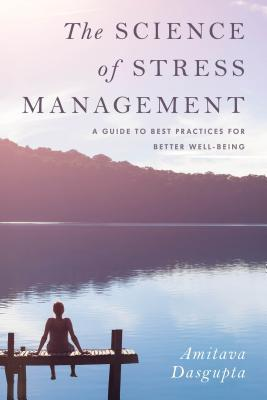 The science of stress management: a guide to best practices for better well-being by Amitava Dasgupta