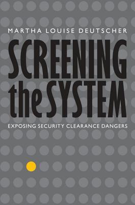 Screening the system: exposing security clearance dangers by Martha Louise Deutscher