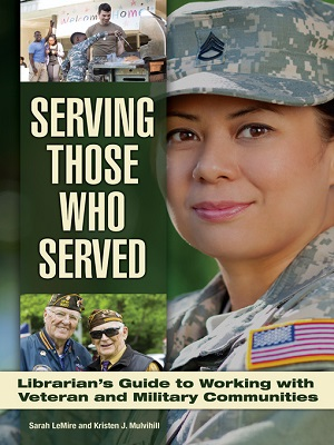 Serving those who served : librarian's guide to working with veteran and military communities by Sarah LeMire and Kristen J. Mulvihill