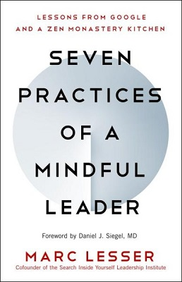 Seven practices of a mindful leader: lessons from Google and a Zen monastery kitchen by Marc Lesser; Foreword by Daniel J. Siegel, MD