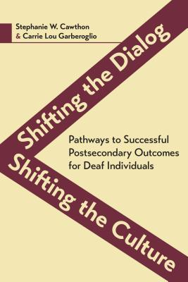 Shifting the dialog, shifting the culture: pathways to successful postsecondary outcomes for deaf individuals by Stephanie W. Cawthon and Carrie Lou Garberoglio