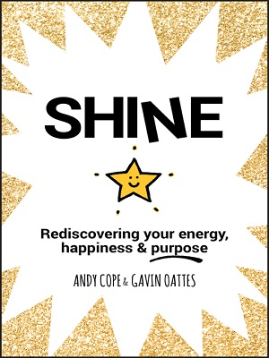 Shine: rediscovering your energy, happiness and purpose by Andy Cope and Gavin Oattes