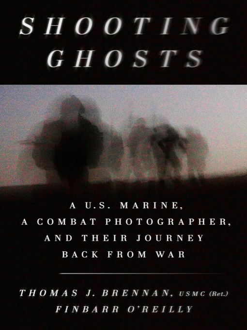 Shooting ghosts : a U.S. Marine, a combat photographer, and their journey back from war by Thomas J. Brennan, USMC (Ret.) and Finbarr O'Reilly